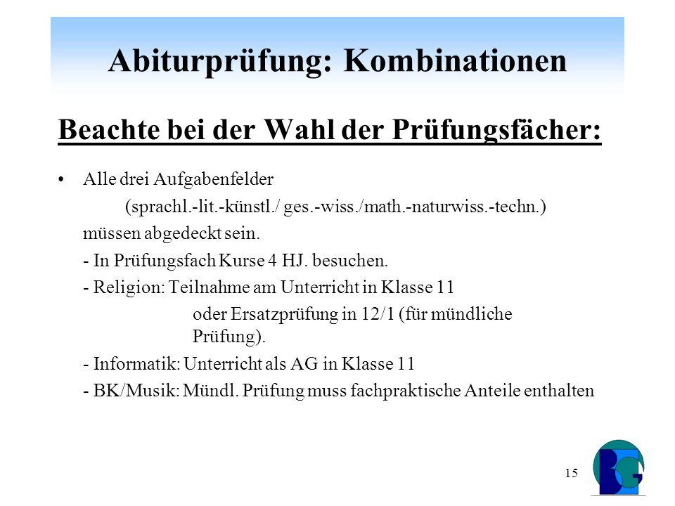 15 Abiturprüfung: Kombinationen Beachte bei der Wahl der Prüfungsfächer: Alle drei Aufgabenfelder (sprachl.-lit.-künstl./ ges.-wiss./math.-naturwiss.-techn.) müssen abgedeckt sein.