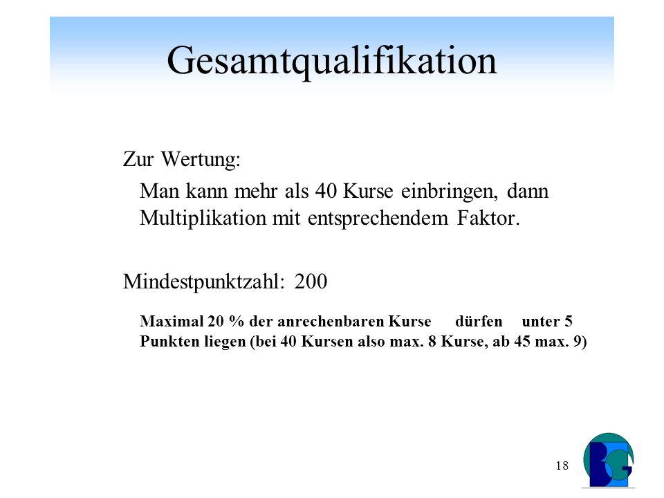18 Gesamtqualifikation Zur Wertung: Man kann mehr als 40 Kurse einbringen, dann Multiplikation mit entsprechendem Faktor.