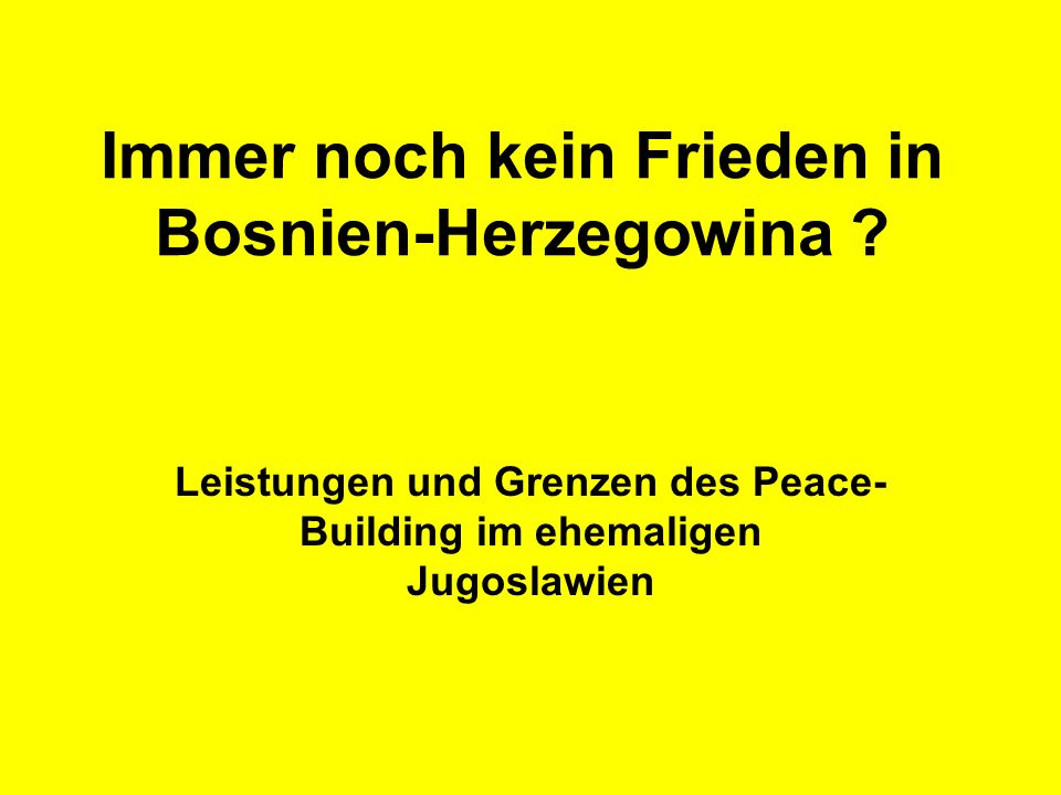 Immer noch kein Frieden in Bosnien-Herzegowina ? Leistungen und Grenzen des Peace- Building im ehemaligen Jugoslawien