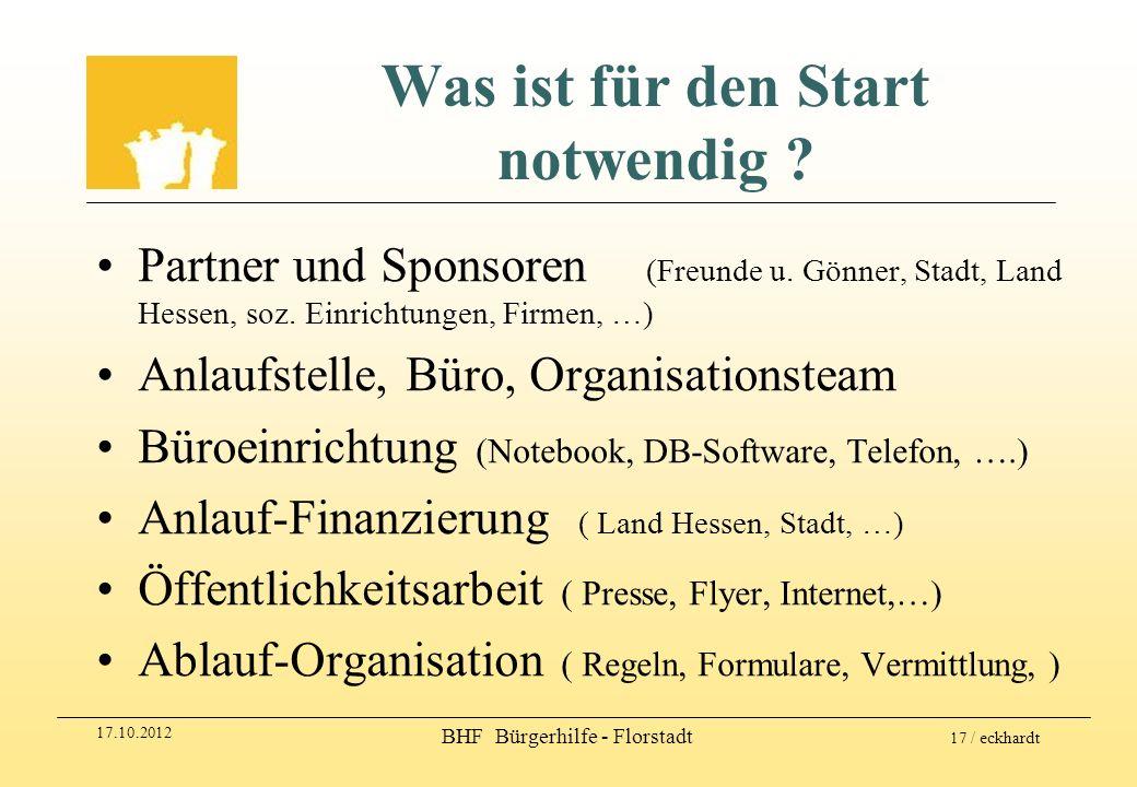 17.10.2012 BHF Bürgerhilfe - Florstadt 17 / eckhardt Was ist für den Start notwendig ? Partner und Sponsoren (Freunde u. Gönner, Stadt, Land Hessen, s