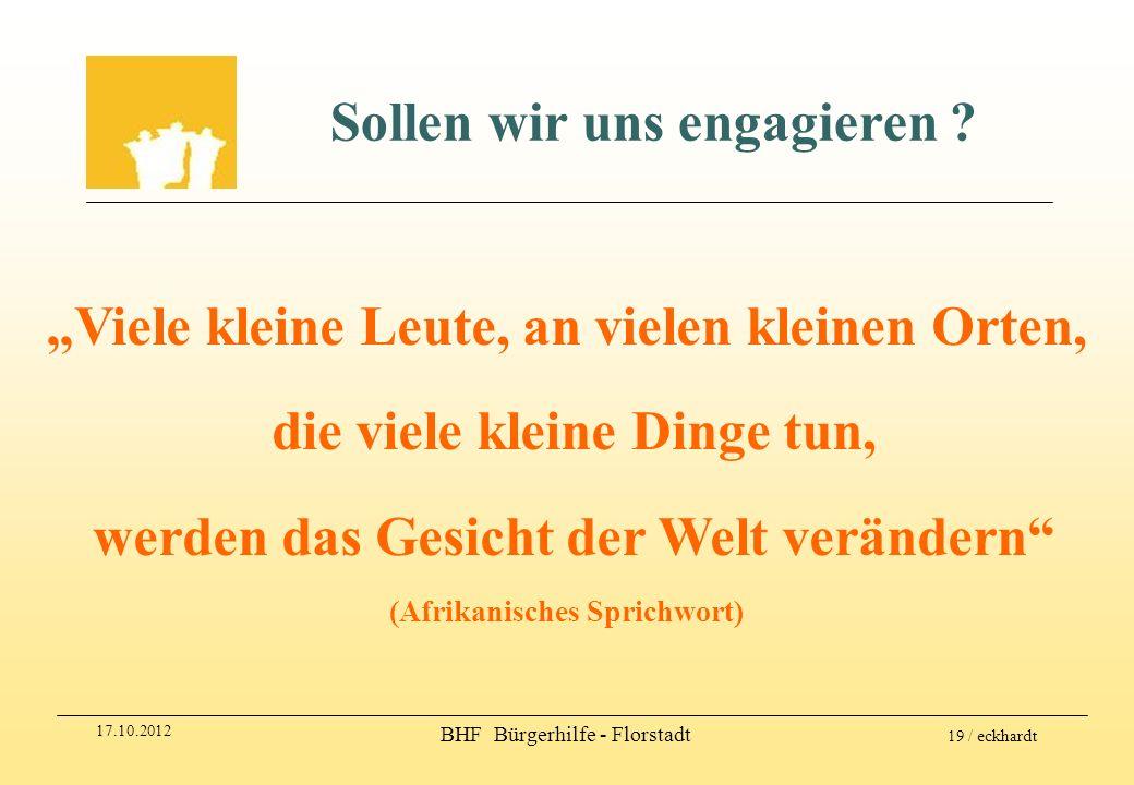 17.10.2012 BHF Bürgerhilfe - Florstadt 19 / eckhardt Sollen wir uns engagieren ? Viele kleine Leute, an vielen kleinen Orten, die viele kleine Dinge t