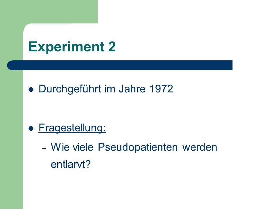 Experiment 2 Durchgeführt im Jahre 1972 Fragestellung: – Wie viele Pseudopatienten werden entlarvt?