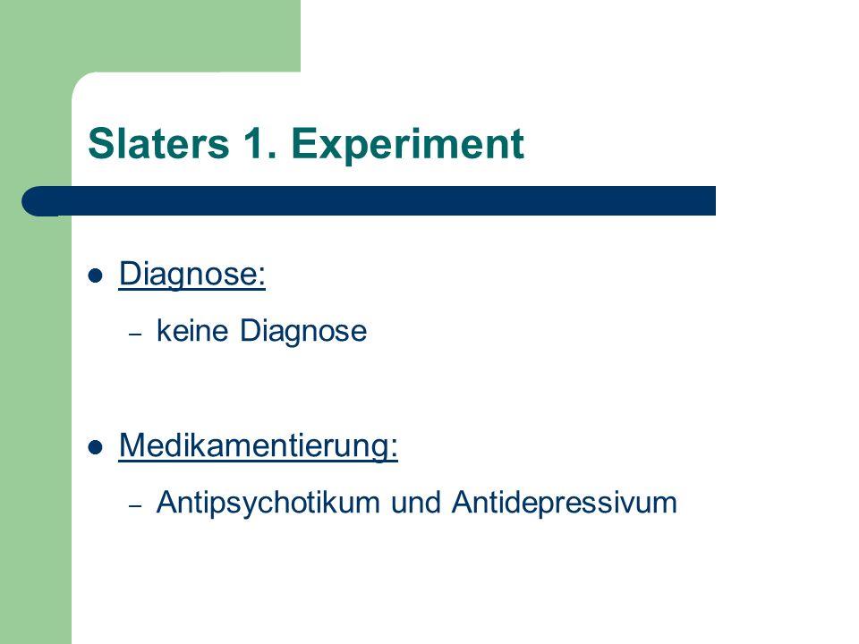 Slaters 1. Experiment Diagnose: – keine Diagnose Medikamentierung: – Antipsychotikum und Antidepressivum