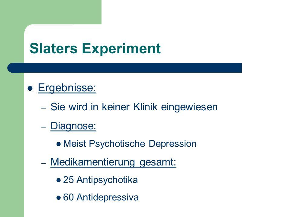 Slaters Experiment Ergebnisse: – Sie wird in keiner Klinik eingewiesen – Diagnose: Meist Psychotische Depression – Medikamentierung gesamt: 25 Antipsy