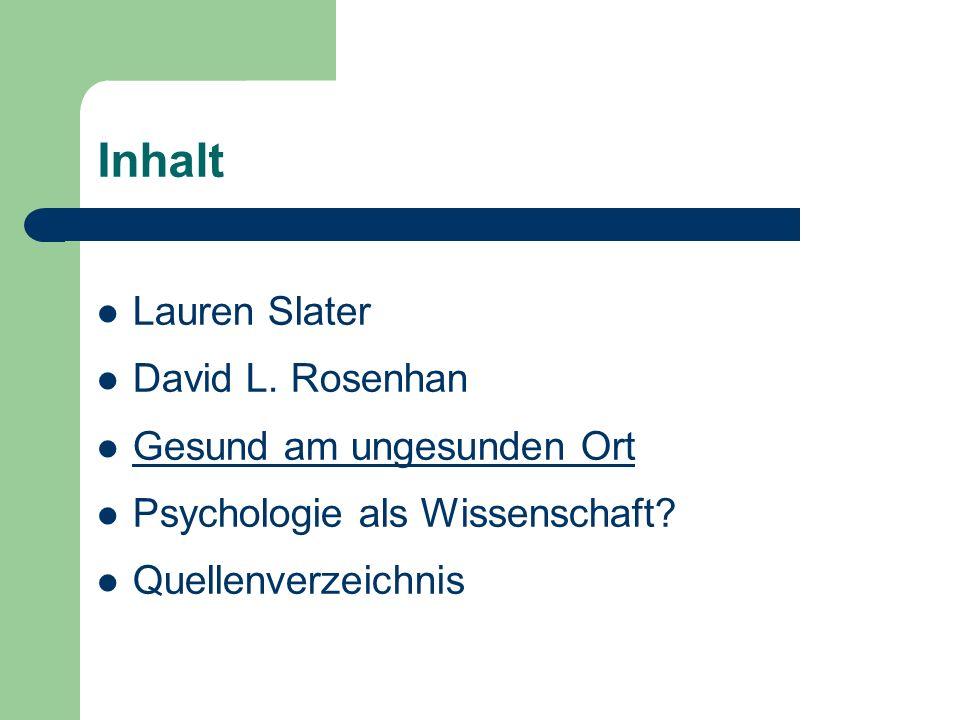 Inhalt Lauren Slater David L. Rosenhan Gesund am ungesunden Ort Psychologie als Wissenschaft? Quellenverzeichnis