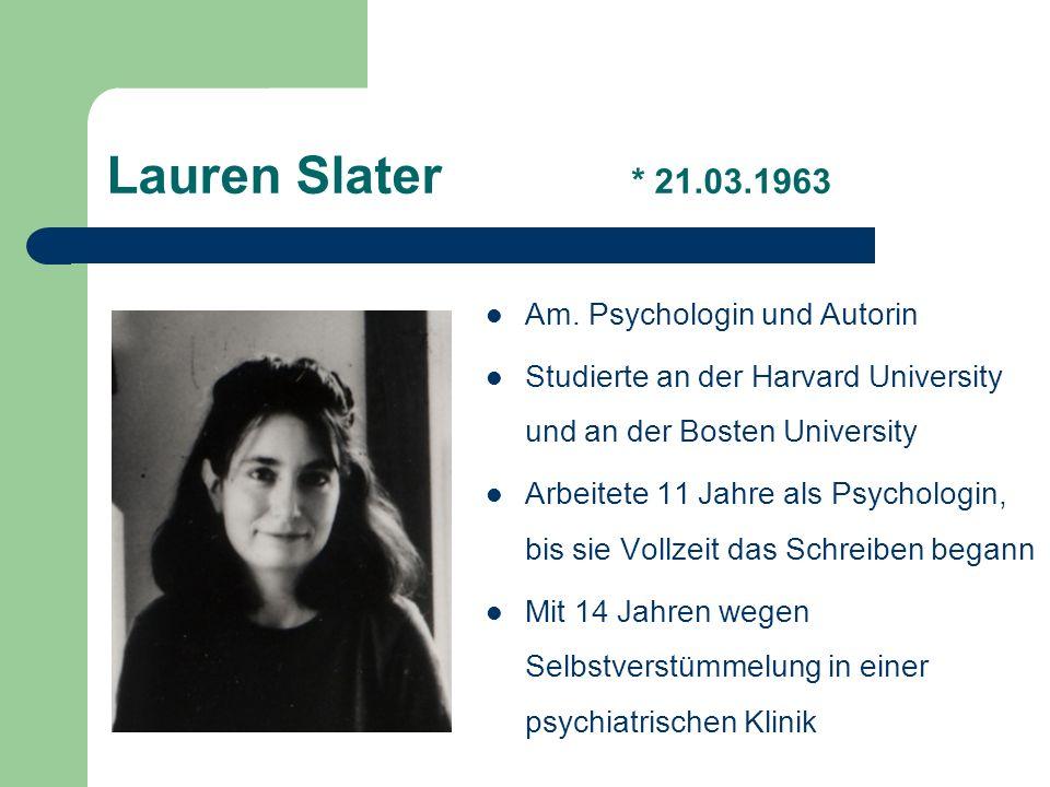 Lauren Slater * 21.03.1963 Am. Psychologin und Autorin Studierte an der Harvard University und an der Bosten University Arbeitete 11 Jahre als Psychol