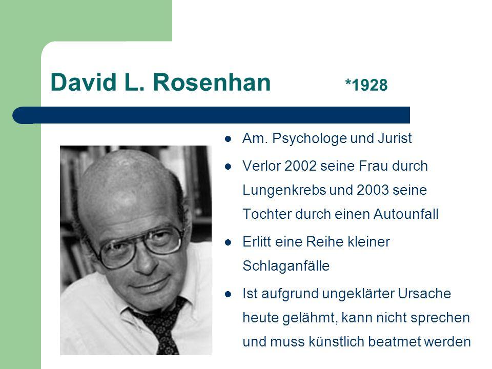 David L. Rosenhan *1928 Am. Psychologe und Jurist Verlor 2002 seine Frau durch Lungenkrebs und 2003 seine Tochter durch einen Autounfall Erlitt eine R