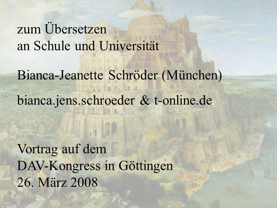 1 zum Übersetzen an Schule und Universität Vortrag auf dem DAV-Kongress in Göttingen 26. März 2008 Bianca-Jeanette Schröder (München) bianca.jens.schr