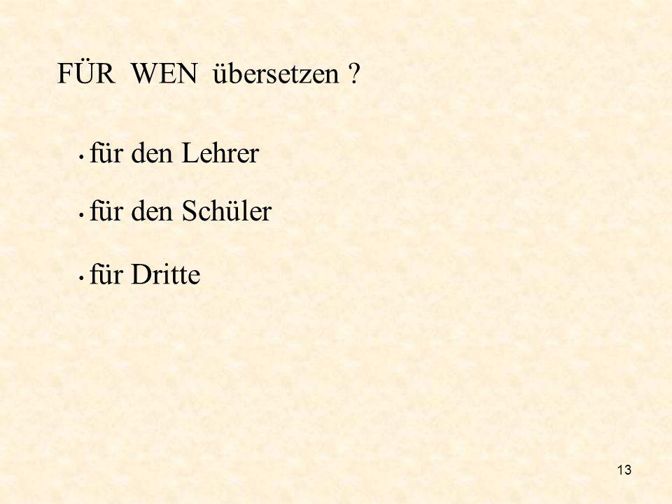 13 FÜR WEN übersetzen ? für den Lehrer für den Schüler für Dritte