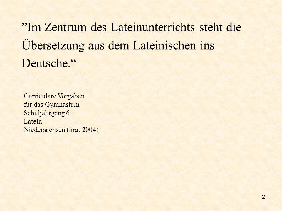 2 Im Zentrum des Lateinunterrichts steht die Übersetzung aus dem Lateinischen ins Deutsche. Curriculare Vorgaben für das Gymnasium Schuljahrgang 6 Lat
