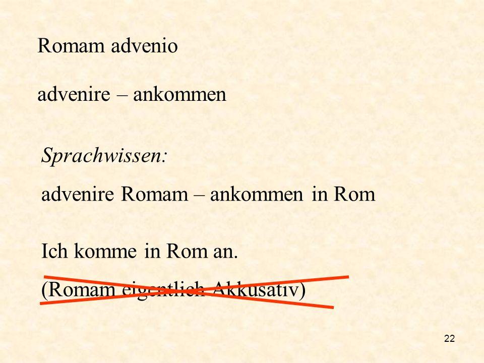 22 Romam advenio advenire – ankommen Sprachwissen: advenire Romam – ankommen in Rom Ich komme in Rom an. (Romam eigentlich Akkusativ)