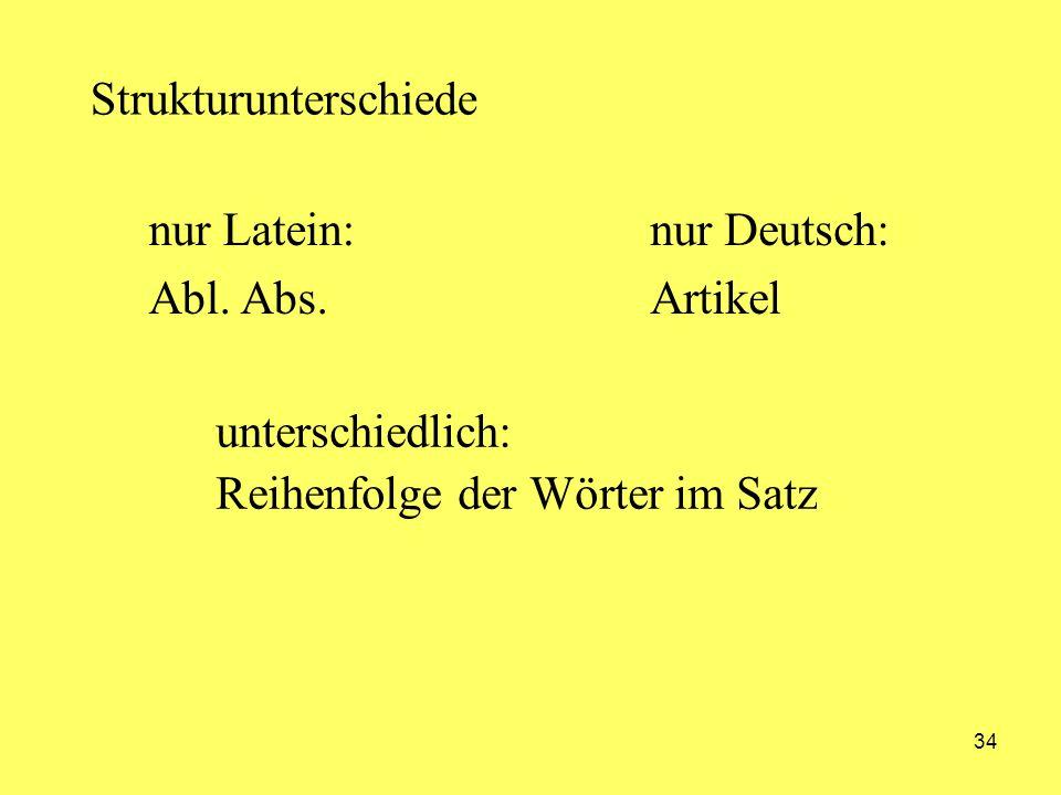 34 Strukturunterschiede nur Latein: Abl. Abs. nur Deutsch: Artikel unterschiedlich: Reihenfolge der Wörter im Satz