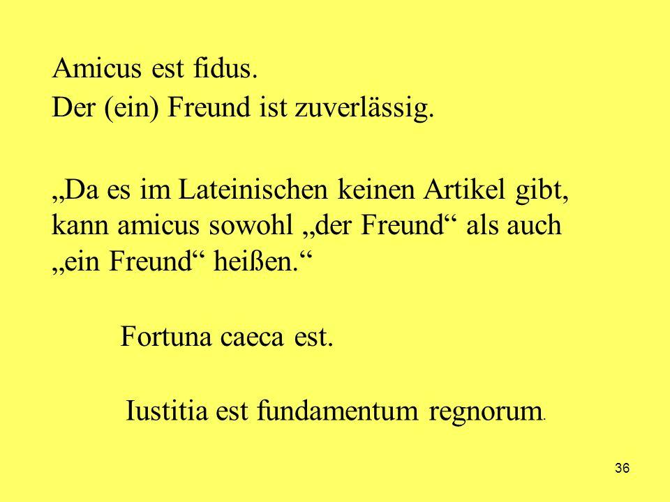 36 Amicus est fidus. Der (ein) Freund ist zuverlässig. Da es im Lateinischen keinen Artikel gibt, kann amicus sowohl der Freund als auch ein Freund he