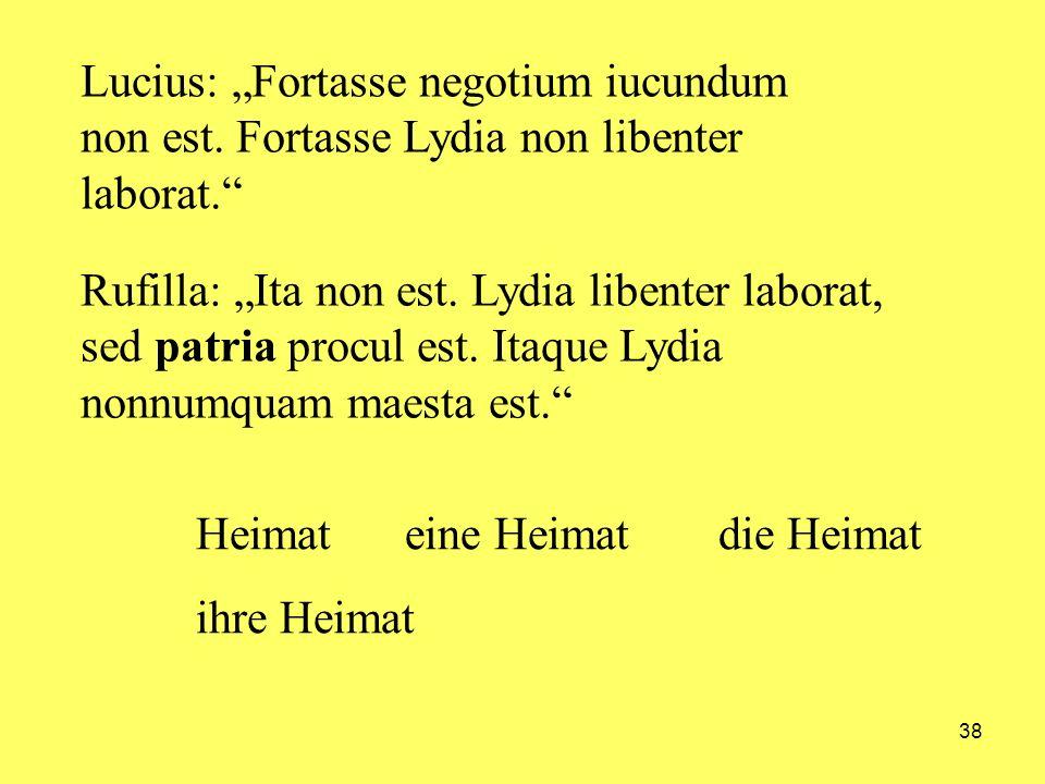 38 Lucius: Fortasse negotium iucundum non est. Fortasse Lydia non libenter laborat. Rufilla: Ita non est. Lydia libenter laborat, sed patria procul es