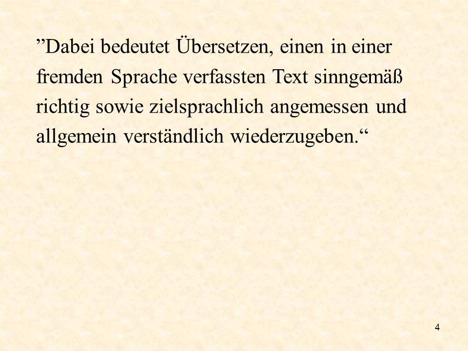 4 Dabei bedeutet Übersetzen, einen in einer fremden Sprache verfassten Text sinngemäß richtig sowie zielsprachlich angemessen und allgemein verständli