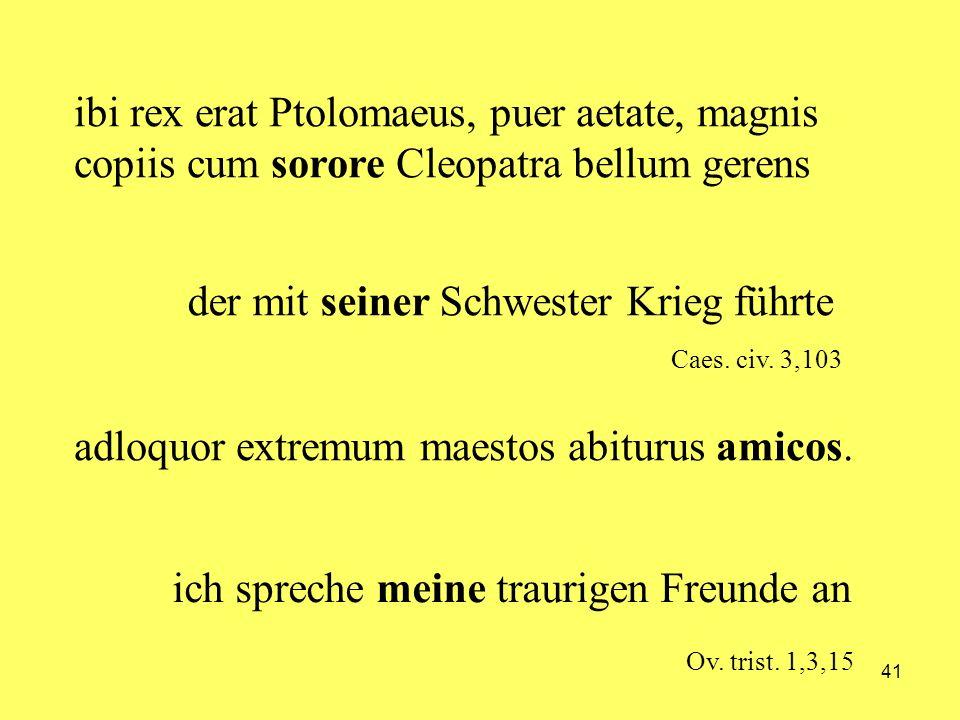 41 adloquor extremum maestos abiturus amicos. ibi rex erat Ptolomaeus, puer aetate, magnis copiis cum sorore Cleopatra bellum gerens ich spreche meine
