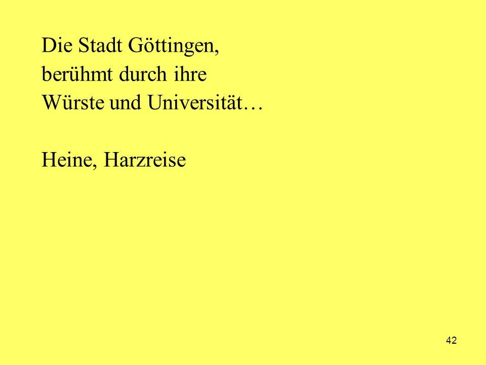 42 Die Stadt Göttingen, berühmt durch ihre Würste und Universität… Heine, Harzreise