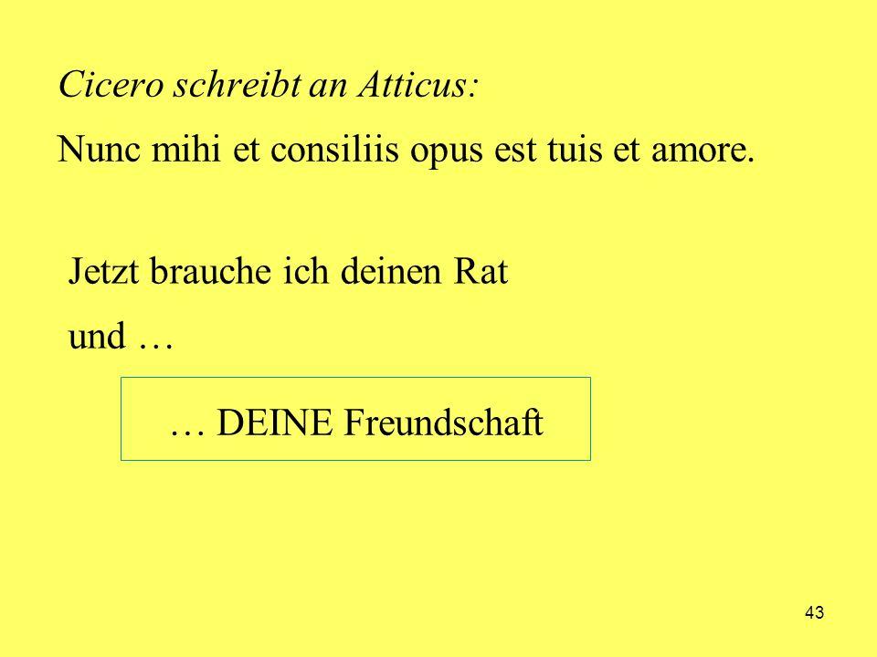 43 Cicero schreibt an Atticus: Nunc mihi et consiliis opus est tuis et amore. Jetzt brauche ich deinen Rat und … … DEINE Freundschaft