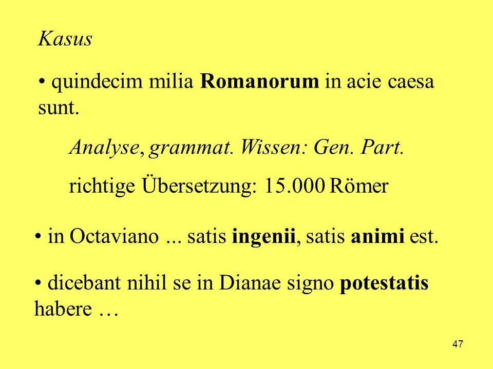 47 quindecim milia Romanorum in acie caesa sunt. in Octaviano... satis ingenii, satis animi est. Kasus Analyse, grammat. Wissen: Gen. Part. richtige Ü