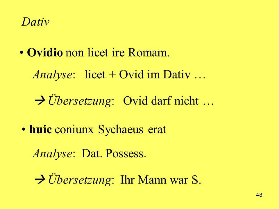 48 Ovidio non licet ire Romam. huic coniunx Sychaeus erat Dativ Analyse: licet + Ovid im Dativ … Übersetzung: Ovid darf nicht … Analyse: Dat. Possess.
