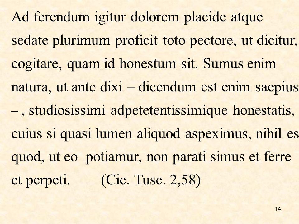 14 Ad ferendum igitur dolorem placide atque sedate plurimum proficit toto pectore, ut dicitur, cogitare, quam id honestum sit.