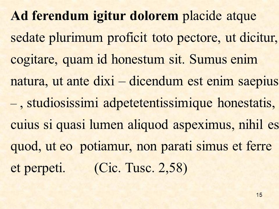 15 Ad ferendum igitur dolorem placide atque sedate plurimum proficit toto pectore, ut dicitur, cogitare, quam id honestum sit.