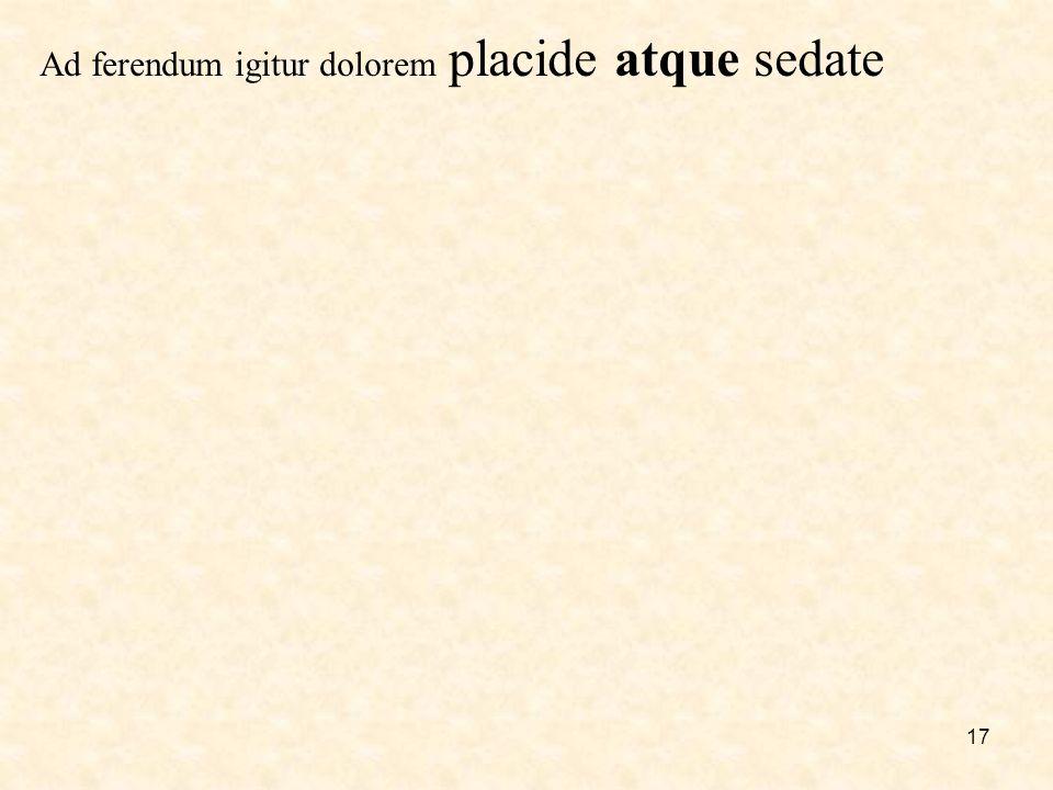 17 Ad ferendum igitur dolorem placide atque sedate