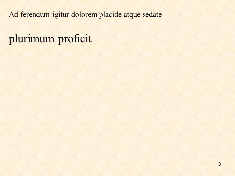 18 Ad ferendum igitur dolorem placide atque sedate plurimum proficit