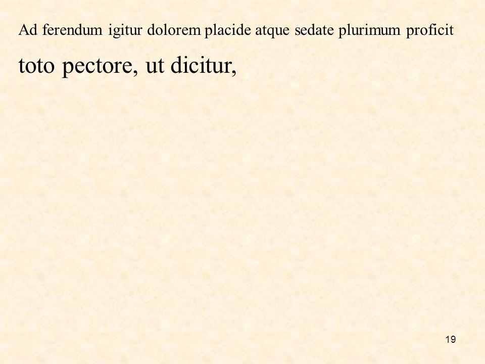 19 Ad ferendum igitur dolorem placide atque sedate plurimum proficit toto pectore, ut dicitur,