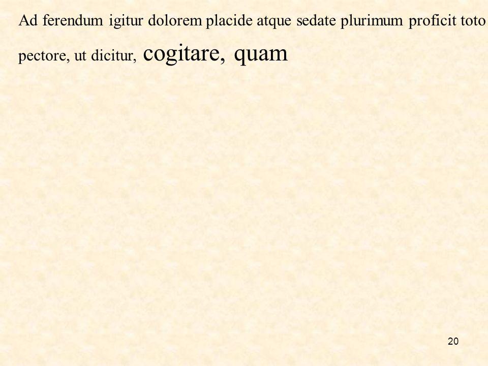 20 Ad ferendum igitur dolorem placide atque sedate plurimum proficit toto pectore, ut dicitur, cogitare, quam