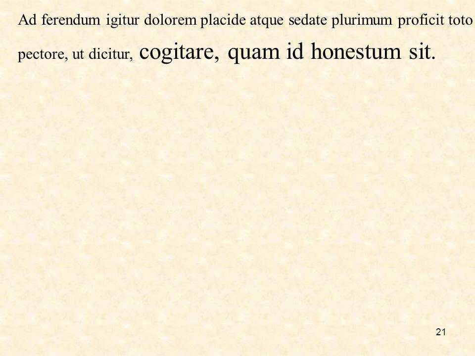 21 Ad ferendum igitur dolorem placide atque sedate plurimum proficit toto pectore, ut dicitur, cogitare, quam id honestum sit.