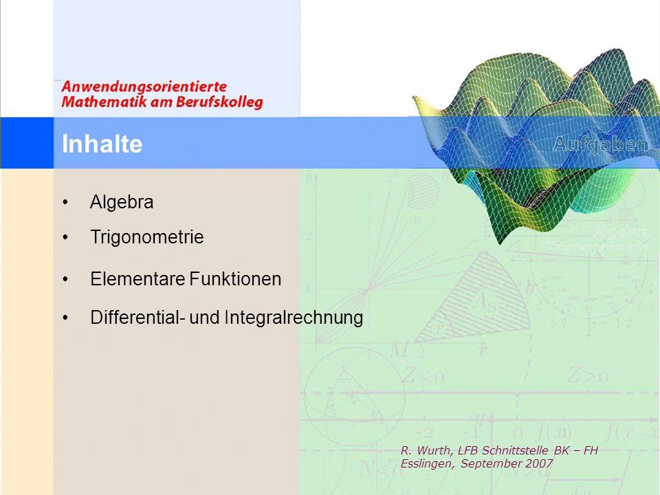 Inhalte Algebra Trigonometrie Elementare Funktionen Differential- und Integralrechnung R. Wurth, LFB Schnittstelle BK – FH Esslingen, September 2007
