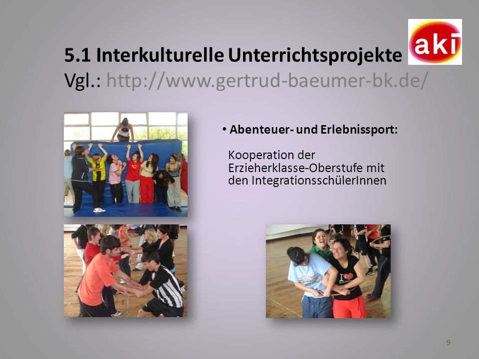 9 5.1 Interkulturelle Unterrichtsprojekte Vgl.: http://www.gertrud-baeumer-bk.de/ Abenteuer- und Erlebnissport: Kooperation der Erzieherklasse-Oberstu