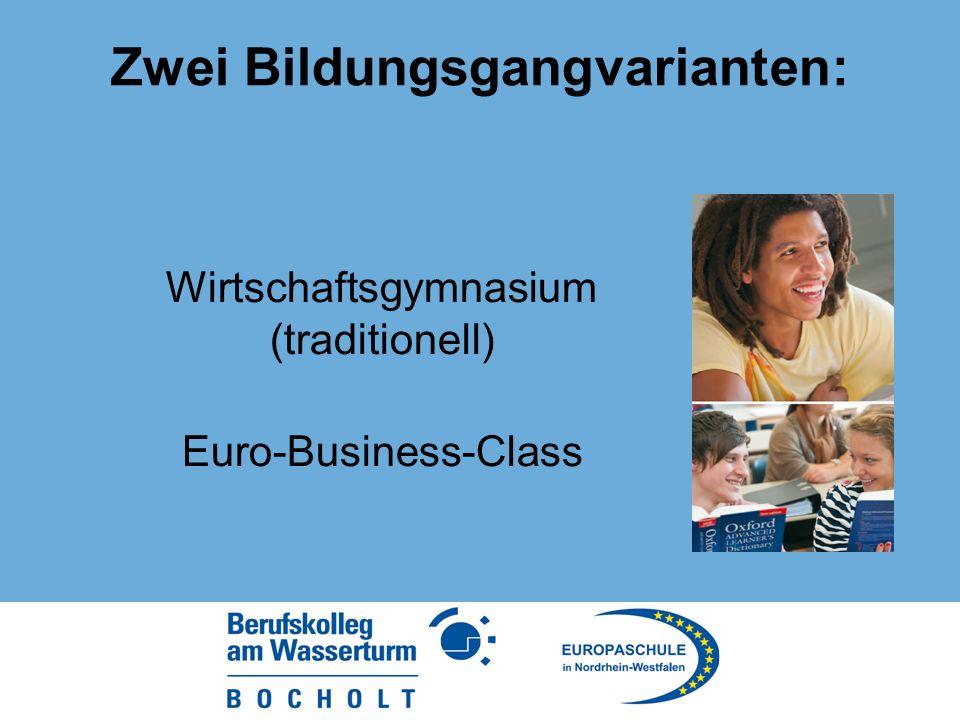 Zwei Bildungsgangvarianten: Wirtschaftsgymnasium (traditionell) Euro-Business-Class