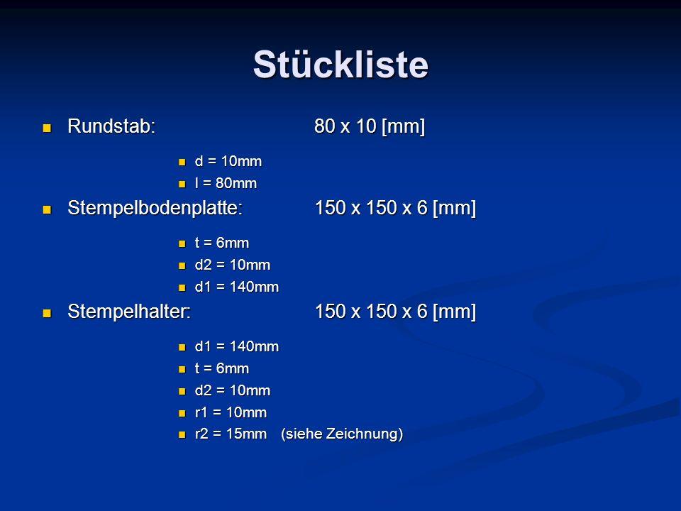 Stückliste Rundstab: 80 x 10 [mm] Rundstab: 80 x 10 [mm] d = 10mm d = 10mm l = 80mm l = 80mm Stempelbodenplatte:150 x 150 x 6 [mm] Stempelbodenplatte: