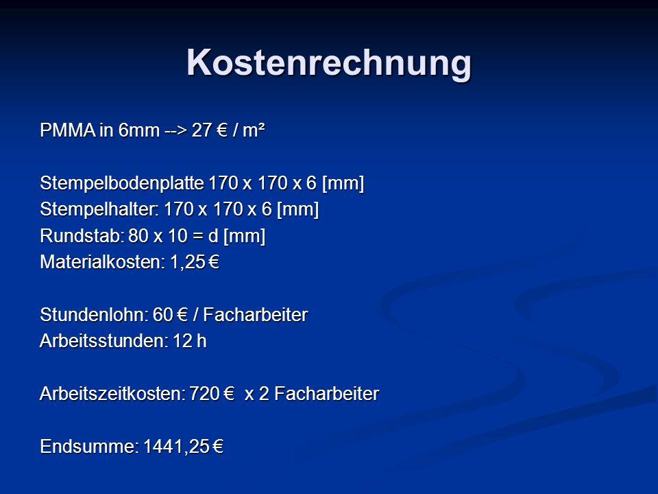 Kostenrechnung PMMA in 6mm --> 27 / m² Stempelbodenplatte 170 x 170 x 6 [mm] Stempelhalter: 170 x 170 x 6 [mm] Rundstab: 80 x 10 = d [mm] Materialkost