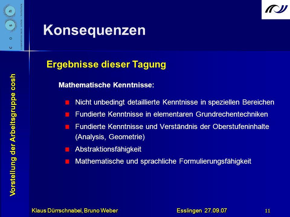 Vorstellung der Arbeitsgruppe cosh Klaus Dürrschnabel, Bruno Weber Esslingen 27.09.07 11 Konsequenzen Mathematische Kenntnisse: Nicht unbedingt detail
