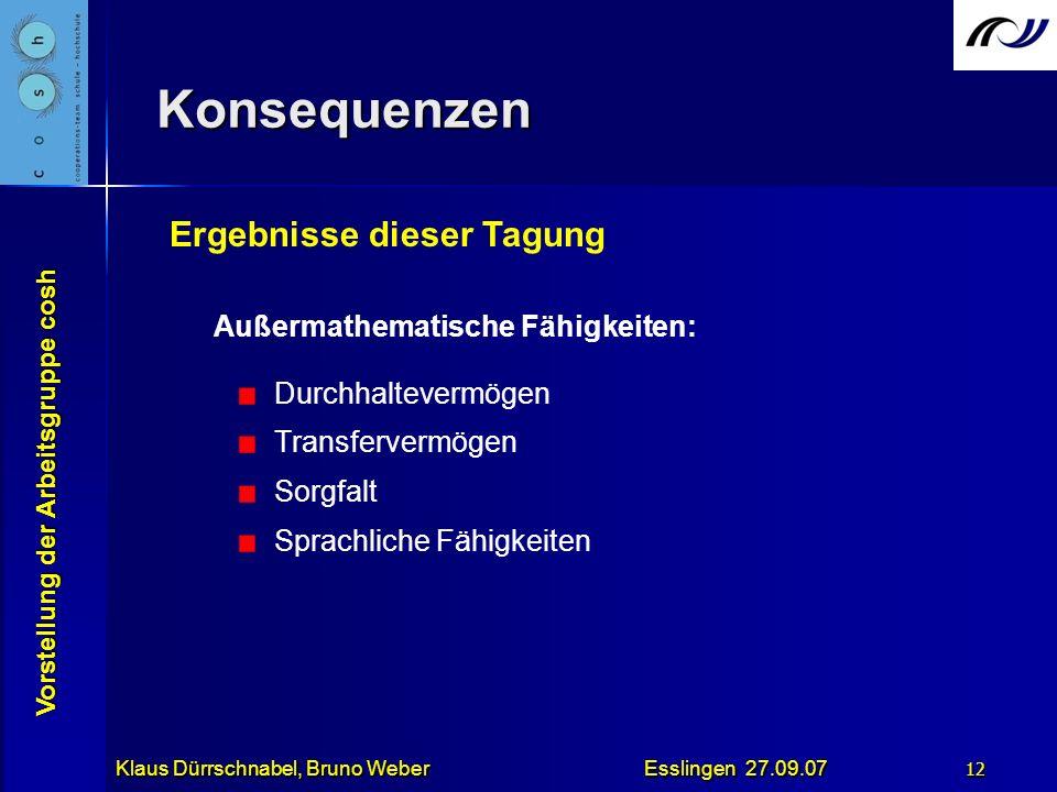Vorstellung der Arbeitsgruppe cosh Klaus Dürrschnabel, Bruno Weber Esslingen 27.09.07 12 Konsequenzen Außermathematische Fähigkeiten: Durchhaltevermög