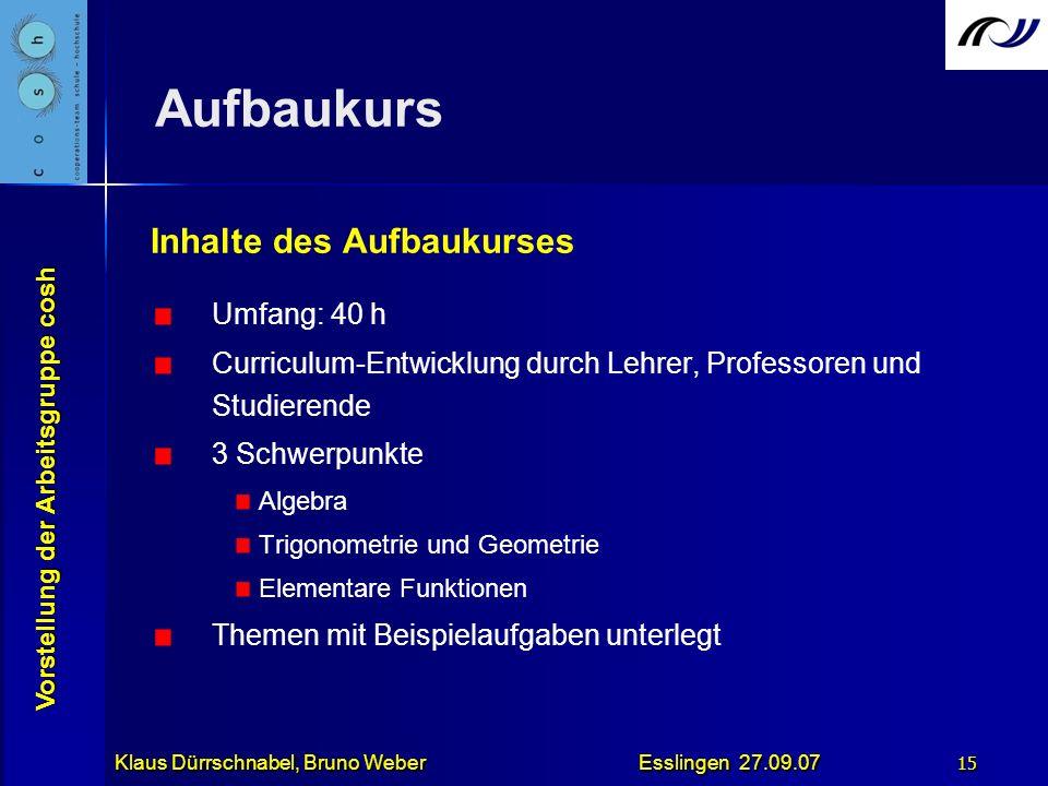Vorstellung der Arbeitsgruppe cosh Klaus Dürrschnabel, Bruno Weber Esslingen 27.09.07 15 Aufbaukurs Inhalte des Aufbaukurses Umfang: 40 h Curriculum-E