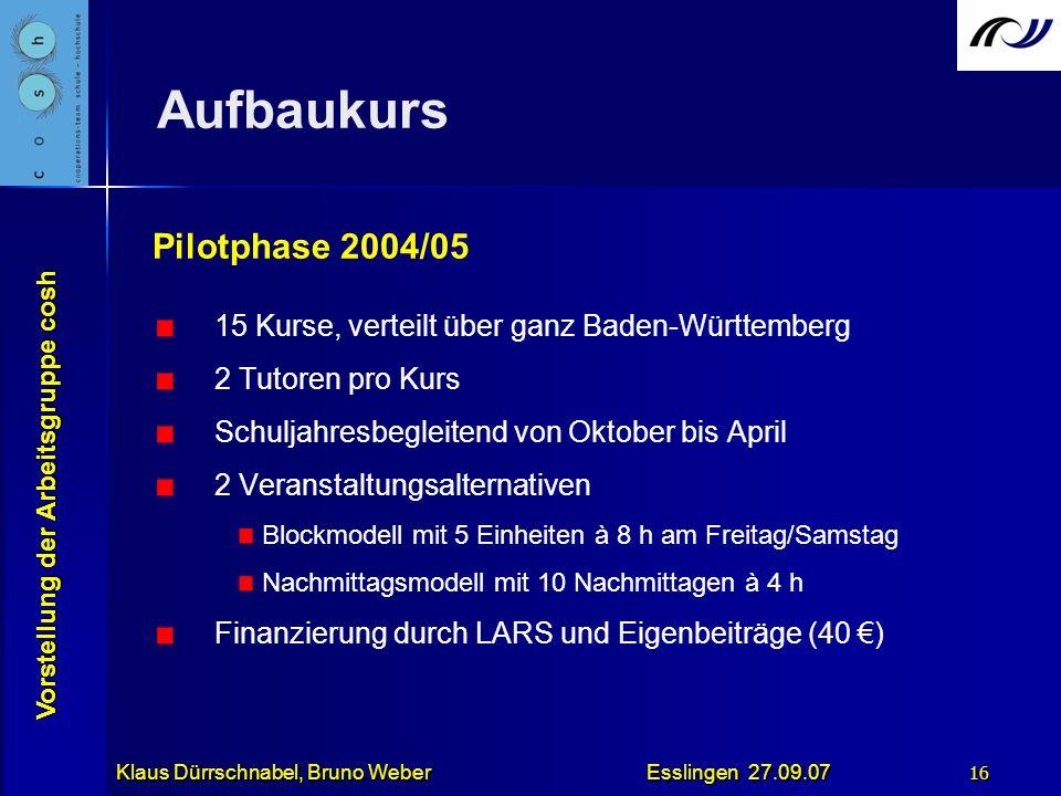Vorstellung der Arbeitsgruppe cosh Klaus Dürrschnabel, Bruno Weber Esslingen 27.09.07 16 Aufbaukurs Pilotphase 2004/05 15 Kurse, verteilt über ganz Ba