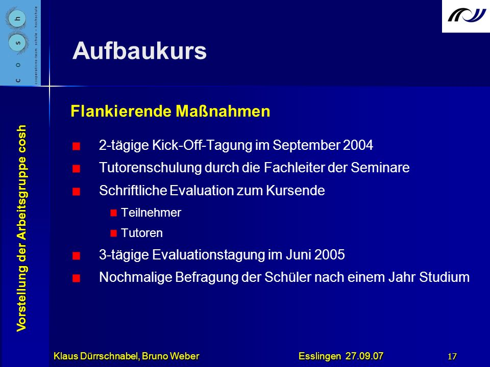 Vorstellung der Arbeitsgruppe cosh Klaus Dürrschnabel, Bruno Weber Esslingen 27.09.07 17 Aufbaukurs Flankierende Maßnahmen 2-tägige Kick-Off-Tagung im