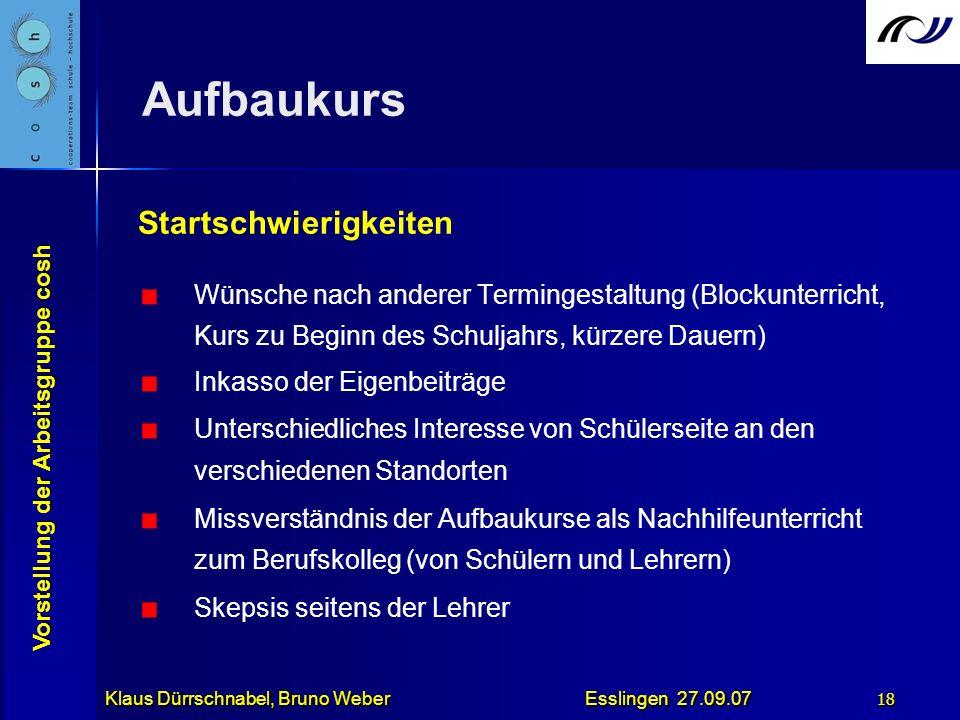 Vorstellung der Arbeitsgruppe cosh Klaus Dürrschnabel, Bruno Weber Esslingen 27.09.07 18 Aufbaukurs Startschwierigkeiten Wünsche nach anderer Terminge