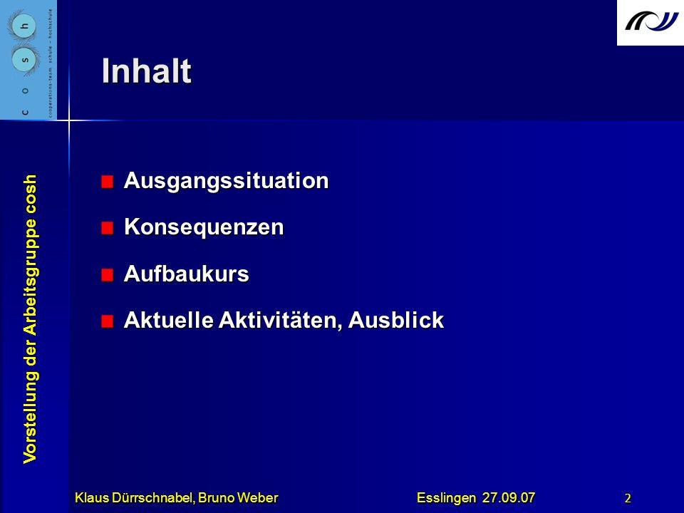 Vorstellung der Arbeitsgruppe cosh Klaus Dürrschnabel, Bruno Weber Esslingen 27.09.07 2 Inhalt AusgangssituationKonsequenzenAufbaukurs Aktuelle Aktivi