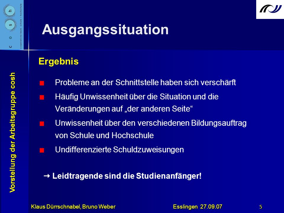 Vorstellung der Arbeitsgruppe cosh Klaus Dürrschnabel, Bruno Weber Esslingen 27.09.07 6 Konsequenzen Verbesserte Zusammenarbeit zwischen Schulen und Hochschulen Unser Ansatz:.....