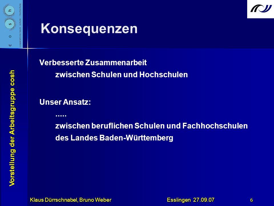 Vorstellung der Arbeitsgruppe cosh Klaus Dürrschnabel, Bruno Weber Esslingen 27.09.07 6 Konsequenzen Verbesserte Zusammenarbeit zwischen Schulen und H