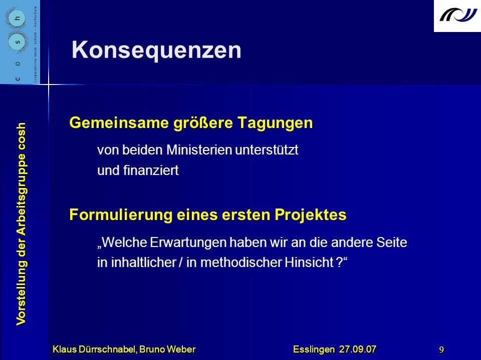 Vorstellung der Arbeitsgruppe cosh Klaus Dürrschnabel, Bruno Weber Esslingen 27.09.07 9 Konsequenzen Gemeinsame größere Tagungen von beiden Ministerie