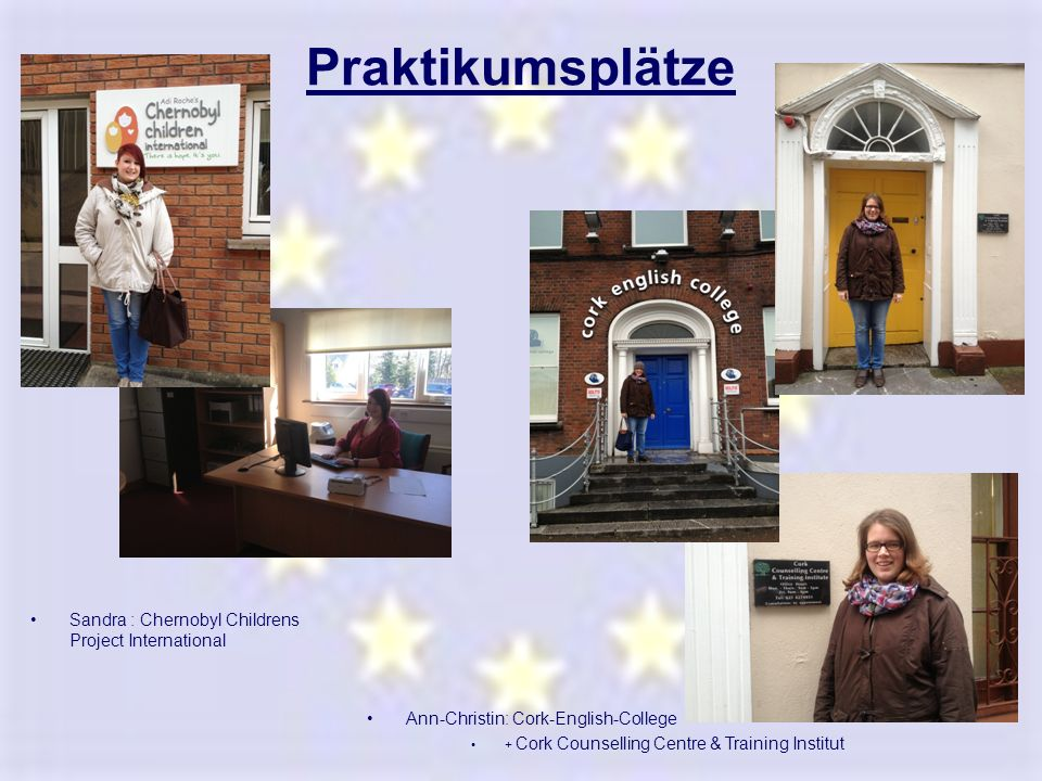Praktikumsplätze Sandra : Chernobyl Childrens Project International Ann-Christin: Cork-English-College + Cork Counselling Centre & Training Institut