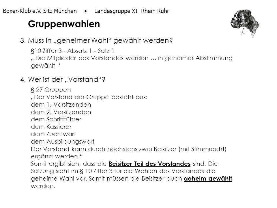 Boxer-Klub e.V. Sitz München Landesgruppe XI Rhein Ruhr 3. Muss in geheimer Wahl gewählt werden? §10 Ziffer 3 - Absatz 1 - Satz 1 Die Mitglieder des V