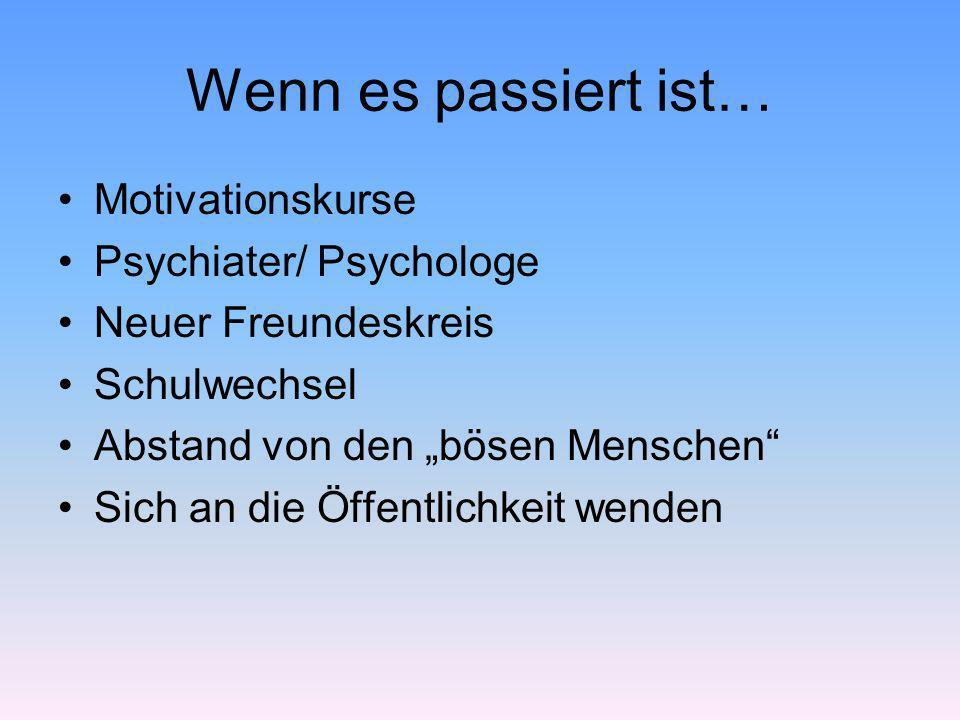 Wenn es passiert ist… Motivationskurse Psychiater/ Psychologe Neuer Freundeskreis Schulwechsel Abstand von den bösen Menschen Sich an die Öffentlichke