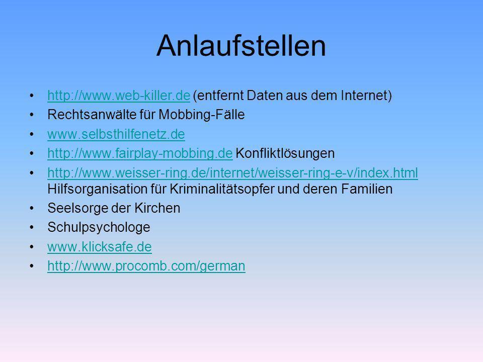 Anlaufstellen http://www.web-killer.de (entfernt Daten aus dem Internet)http://www.web-killer.de Rechtsanwälte für Mobbing-Fälle www.selbsthilfenetz.d